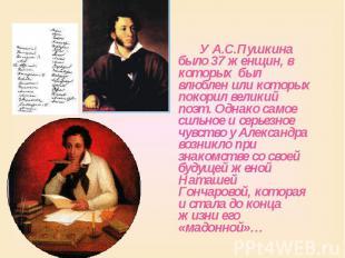 У А.С.Пушкина было 37 женщин, в которых был влюблен или которых покорил великий