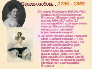 Первая любовь…1795 - 1869 Ею стала Екатерина БАКУНИНА, сестра лицейского товарищ