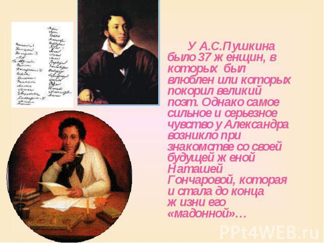 У А.С.Пушкина было 37 женщин, в которых был влюблен или которых покорил великий поэт. Однако самое сильное и серьезное чувство у Александра возникло при знакомстве со своей будущей женой Наташей Гончаровой, которая и стала до конца жизни его «мадонн…