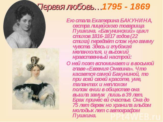 Первая любовь…1795 - 1869 Ею стала Екатерина БАКУНИНА, сестра лицейского товарища Пушкина. «Бакунинский» цикл стихов 1816-1817 годов (22 стиха) передаёт сложную гамму чувств. Здесь и глубокая меланхолия, и высокий нравственный настрой: О ней поэт вс…