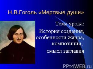 Н.В.Гоголь «Мертвые души» Тема урока: История создания, особенности жанра, компо