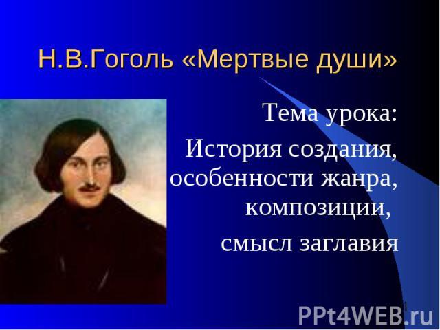 Н.В.Гоголь «Мертвые души» Тема урока: История создания, особенности жанра, композиции, смысл заглавия