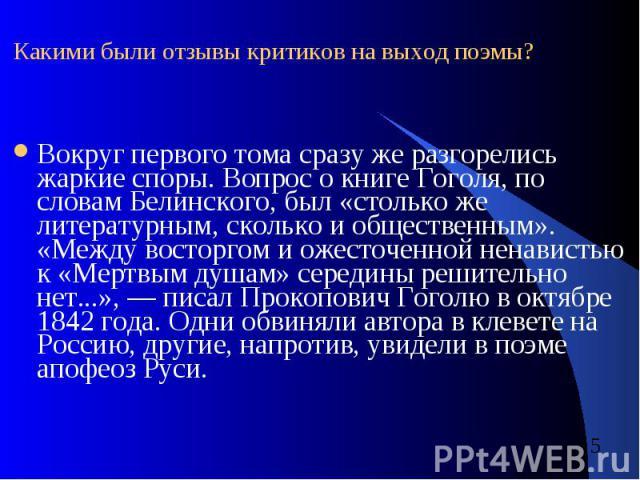 Какими были отзывы критиков на выход поэмы? Вокруг первого тома сразу же разгорелись жаркие споры. Вопрос о книге Гоголя, по словам Белинского, был «столько же литературным, сколько и общественным». «Между восторгом и ожесточенной ненавистью к «Мерт…