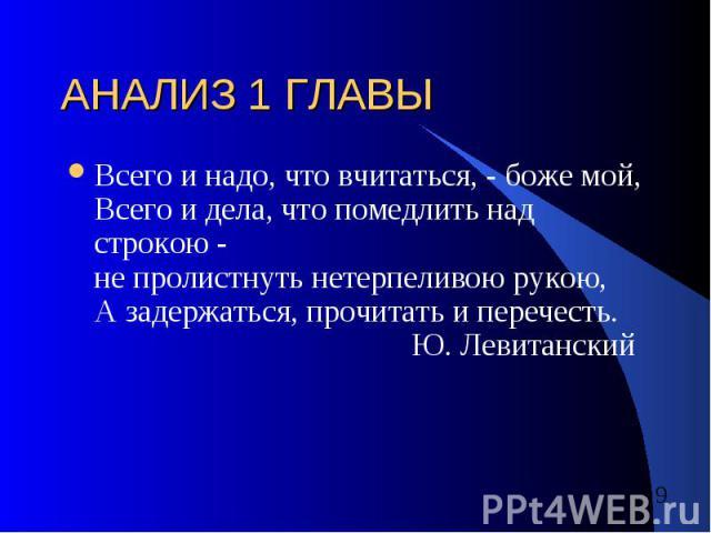 АНАЛИЗ 1 ГЛАВЫ Всего и надо, что вчитаться, - боже мой, Всего и дела, что помедлить над строкою - не пролистнуть нетерпеливою рукою, А задержаться, прочитать и перечесть. Ю. Левитанский