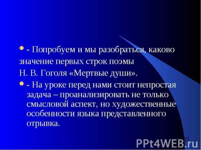 - Попробуем и мы разобраться, каково значение первых строк поэмы Н. В. Гоголя «Мертвые души». - На уроке перед нами стоит непростая задача – проанализировать не только смысловой аспект, но художественные особенности языка представленного отрывка.