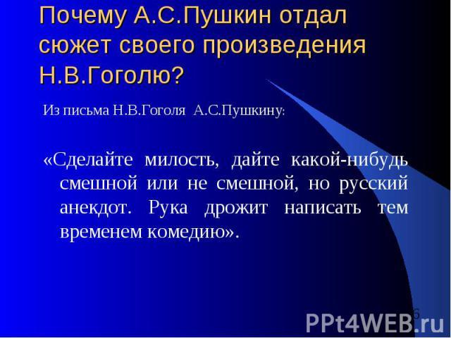 Почему А.С.Пушкин отдал сюжет своего произведения Н.В.Гоголю? Из письма Н.В.Гоголя А.С.Пушкину: «Сделайте милость, дайте какой-нибудь смешной или не смешной, но русский анекдот. Рука дрожит написать тем временем комедию».