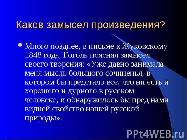 Каков замысел произведения? Много позднее, в письме к Жуковскому 1848 года, Гоголь пояснял замысел своего творения: «Уже давно занимала меня мысль большого сочиненья, в котором бы предстало все, что ни есть и хорошего и дурного в русском человеке, и…