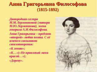 Двоюродная сестра М.М.Лермонтовой (матери М.Ю.Лермонтова), жена генерала А.И.Фил