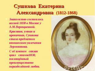 Знакомство состоялось весной 1830 в Москве у А.М.Верещагиной. Знакомство состоял