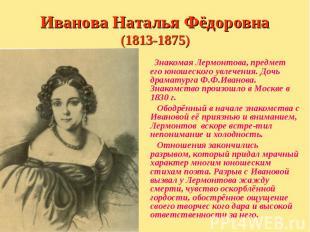 Знакомая Лермонтова, предмет его юношеского увлечения. Дочь драматурга Ф.Ф.Ивано