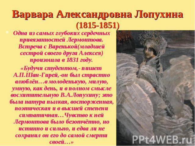 Одна из самых глубоких сердечных привязанностей Лермонтова. Встреча с Варенькой(младшей сестрой своего друга Алексея) произошла в 1831 году. Одна из самых глубоких сердечных привязанностей Лермонтова. Встреча с Варенькой(младшей сестрой своего друга…