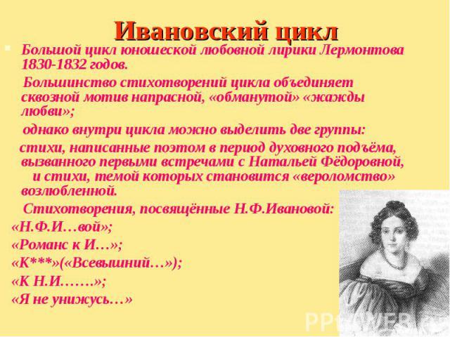 Большой цикл юношеской любовной лирики Лермонтова 1830-1832 годов. Большой цикл юношеской любовной лирики Лермонтова 1830-1832 годов. Большинство стихотворений цикла объединяет сквозной мотив напрасной, «обманутой» «жажды любви»; однако внутри цикла…