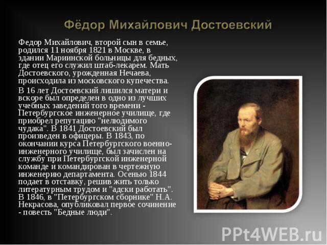 Федор Михайлович, второй сын в семье, родился 11 ноября 1821 в Москве, в здании Мариинской больницы для бедных, где отец его служил штаб-лекарем. Мать Достоевского, урожденная Нечаева, происходила из московского купечества. Федор Михайлович, второй …
