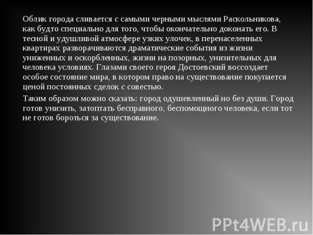 Облик города сливается с самыми черными мыслями Раскольникова, как будто специально для того, чтобы окончательно доконать его. В тесной и удушливой атмосфере узких улочек, в перенаселенных квартирах разворачиваются драматические события из жизни уни…