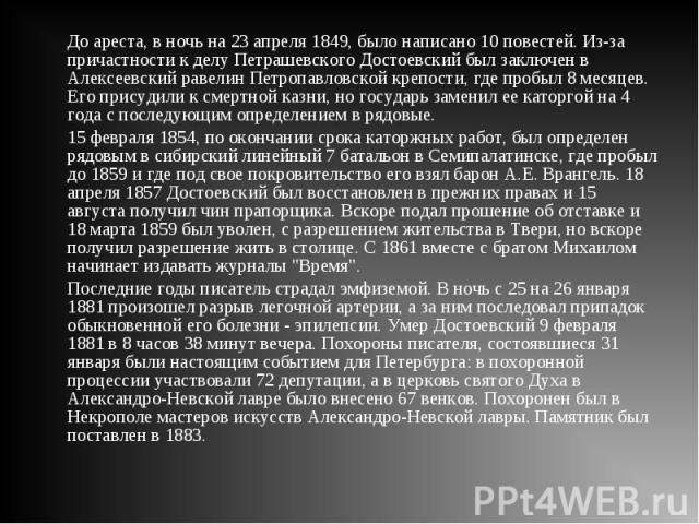 До ареста, в ночь на 23 апреля 1849, было написано 10 повестей. Из-за причастности к делу Петрашевского Достоевский был заключен в Алексеевский равелин Петропавловской крепости, где пробыл 8 месяцев. Его присудили к смертной казни, но государь замен…