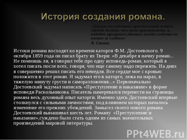 Истоки романа восходят ко времени каторги Ф.М. Достоевского. 9 октября 1859 года он писал брату из Твери: «В декабре я начну роман... Не помнишь ли, я говорил тебе про одну исповедь-роман, который я хотел писать после всех, говоря, что еще самому на…