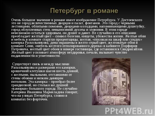 Очень большое значение в романе имеет изображение Петербурга. У Достоевского это не город величественных дворцов и палат, фонтанов. Это город с черными лестницами, облитыми помоями, дворцами-колодцами, напоминающими душегубку, город облупленных стен…