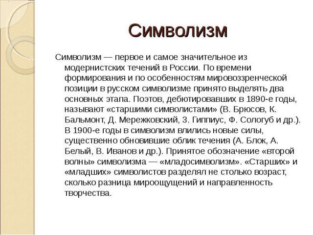 Символизм — первое и самое значительное из модернистских течений в России. По времени формирования и по особенностям мировоззренческой позиции в русском символизме принято выделять два основных этапа. Поэтов, дебютировавших в 1890-е годы, называют «…
