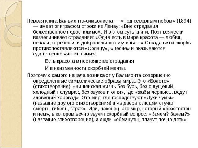 Первая книга Бальмонта-символиста — «Под северным небом» (1894) — имеет эпиграфом строки из Ленау: «Вне страдания божественное недостижимо». И в этом суть книги. Поэт всячески возвеличивает страдания: «Одна есть в мире красота — любви, печали, отреч…