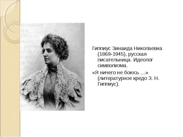 Гиппиус Зинаида Николаевна (1869-1945), русская писательница. Идеолог символизма. Гиппиус Зинаида Николаевна (1869-1945), русская писательница. Идеолог символизма. «Я ничего не боюсь …» (литературное кредо З. Н. Гиппиус).