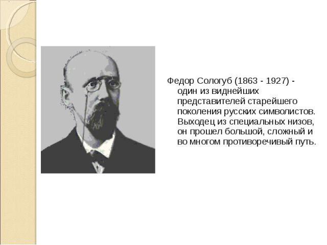 Федор Сологуб (1863 - 1927) - один из виднейших представителей старейшего поколения русских символистов. Выходец из специальных низов, он прошел большой, сложный и во многом противоречивый путь. Федор Сологуб (1863 - 1927) - один из виднейших предст…