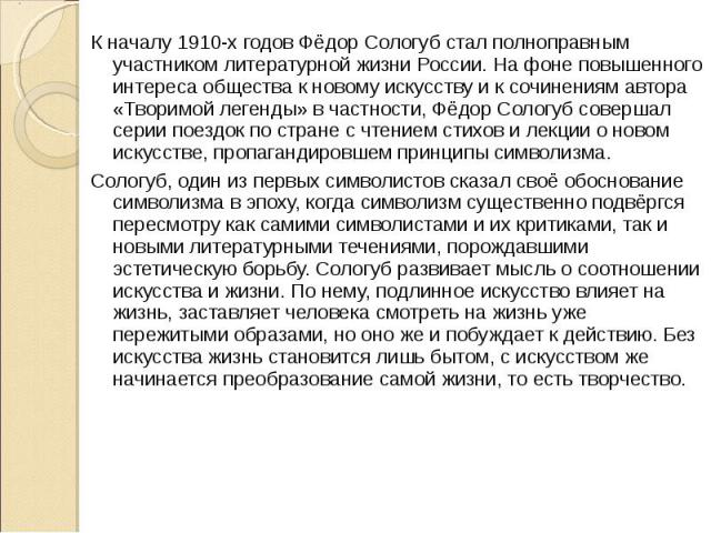 К началу 1910-х годов Фёдор Сологуб стал полноправным участником литературной жизни России. На фоне повышенного интереса общества к новому искусству и к сочинениям автора «Творимой легенды» в частности, Фёдор Сологуб совершал серии поездок по стране…