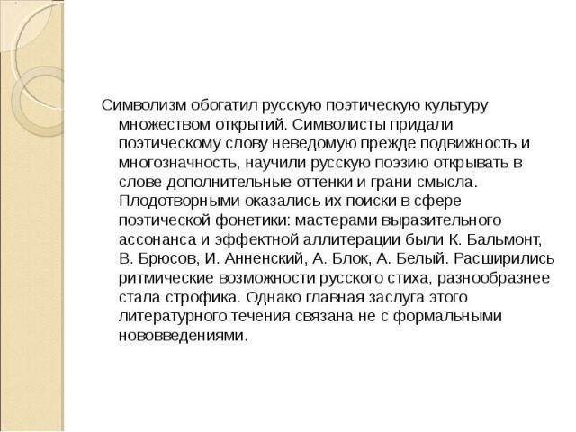 Символизм обогатил русскую поэтическую культуру множеством открытий. Символисты придали поэтическому слову неведомую прежде подвижность и многозначность, научили русскую поэзию открывать в слове дополнительные оттенки и грани смысла. Плодотворными о…