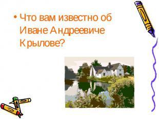 Что вам известно об Иване Андреевиче Крылове? Что вам известно об Иване Андрееви