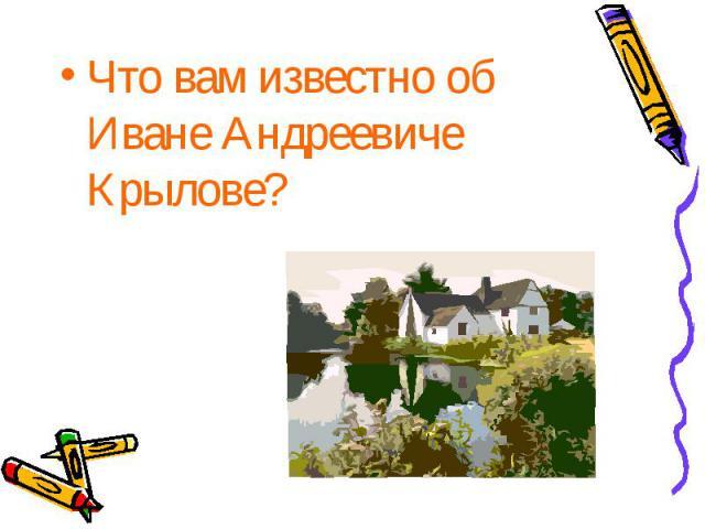 Что вам известно об Иване Андреевиче Крылове? Что вам известно об Иване Андреевиче Крылове?