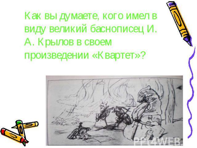 Как вы думаете, кого имел в виду великий баснописец И. А. Крылов в своем произведении «Квартет»? Как вы думаете, кого имел в виду великий баснописец И. А. Крылов в своем произведении «Квартет»?