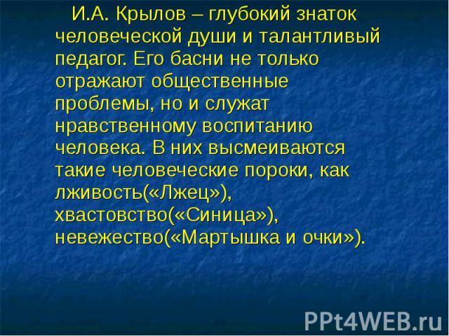 И.А. Крылов – глубокий знаток человеческой души и талантливый педагог. Его басни не только отражают общественные проблемы, но и служат нравственному воспитанию человека. В них высмеиваются такие человеческие пороки, как лживость(«Лжец»), хвастовство…