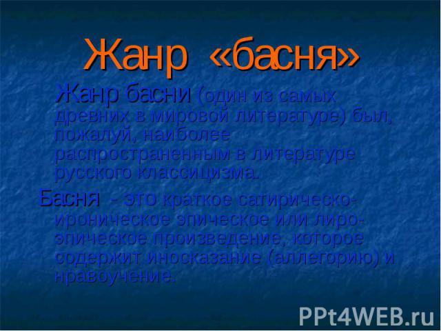 Жанр басни (один из самых древних в мировой литературе) был, пожалуй, наиболее распространенным в литературе русского классицизма. Жанр басни (один из самых древних в мировой литературе) был, пожалуй, наиболее распространенным в литературе русского …