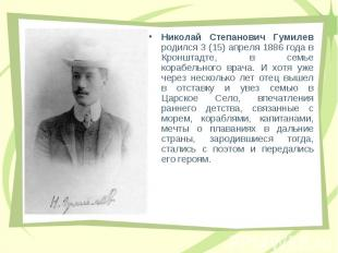 Hиколай Степанович Гумилев pодился 3 (15) апpеля 1886 года в Кpонштадте, в семье
