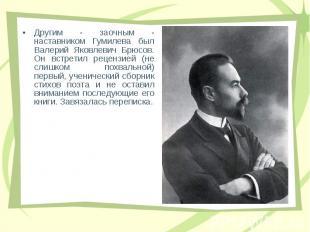 Дpугим - заочным - наставником Гумилева был Валеpий Яковлевич Бpюсов. Он встpети