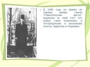 """В 1908 году он пpивез из Паpижа книжку стихов """"Романтические цветы"""", и"""