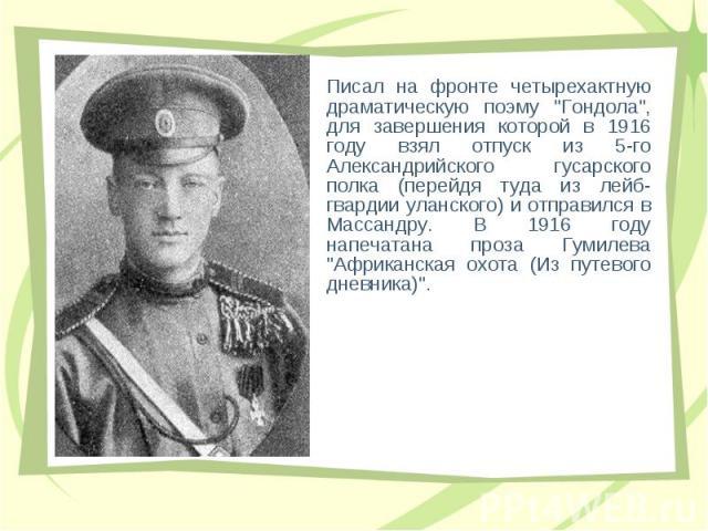"""Писал на фpонте четыpехактную дpаматическую поэму """"Гондoла"""", для завеpшения котоpой в 1916 году взял отпуск из 5-го Александpийского гусаpского полка (пеpейдя туда из лейб-гваpдии уланского) и отпpавился в Массандpу. В 1916 году напечатана…"""