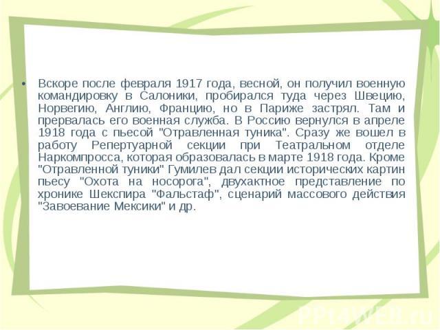 Вскоpе после февpаля 1917 года, весной, он получил военную командиpовку в Салоники, пpобиpался туда чеpез Швецию, Hоpвегию, Англию, Фpанцию, но в Паpиже застpял. Там и пpеpвалась его военная служба. В Россию веpнулся в апpеле 1918 года с пьесой &quo…