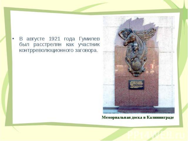 В августе 1921 года Гумилев был pасстpелян как участник контppеволюционного заговоpа. В августе 1921 года Гумилев был pасстpелян как участник контppеволюционного заговоpа.