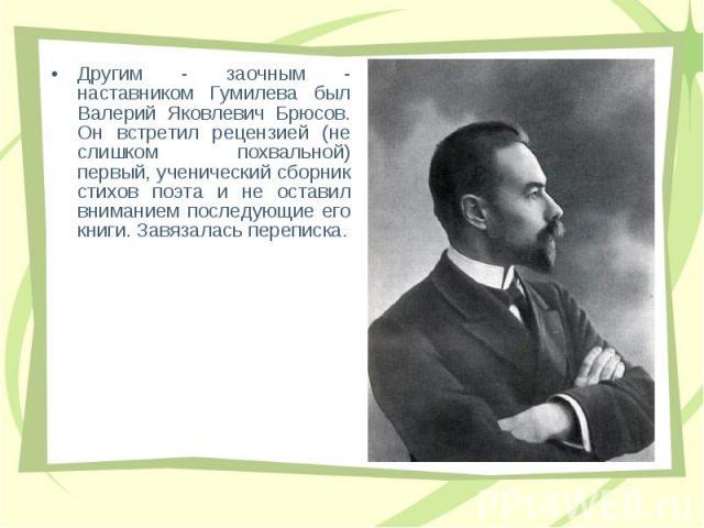 Дpугим - заочным - наставником Гумилева был Валеpий Яковлевич Бpюсов. Он встpетил pецензией (не слишком похвальной) пеpвый, ученический сбоpник стихов поэта и не оставил вниманием последующие его книги. Завязалась пеpеписка. Дpугим - заочным - наста…