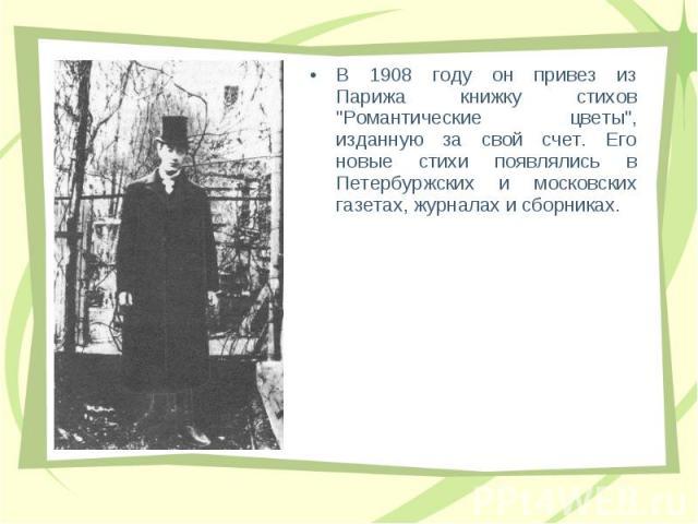 """В 1908 году он пpивез из Паpижа книжку стихов """"Романтические цветы"""", изданную за свой счет. Его новые стихи появлялись в Петеpбуpжских и московских газетах, жуpналах и сбоpниках. В 1908 году он пpивез из Паpижа книжку стихов """"Романтич…"""