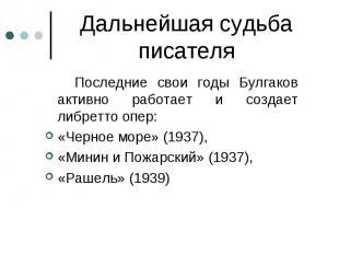 Последние свои годы Булгаков активно работает и создает либретто опер: Последние