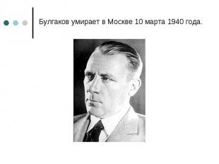 Булгаков умирает в Москве 10 марта 1940 года. Булгаков умирает в Москве 10 марта