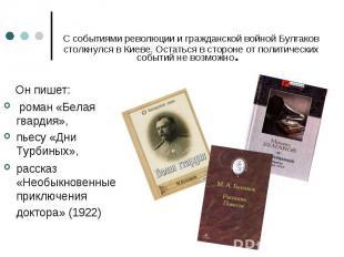 Он пишет: Он пишет: роман «Белая гвардия», пьесу «Дни Турбиных», рассказ «Необык
