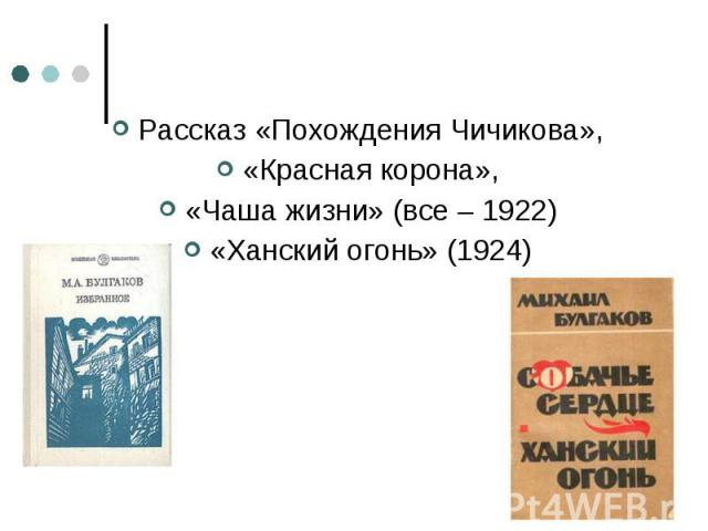Рассказ «Похождения Чичикова», Рассказ «Похождения Чичикова», «Красная корона», «Чаша жизни» (все – 1922) «Ханский огонь» (1924)