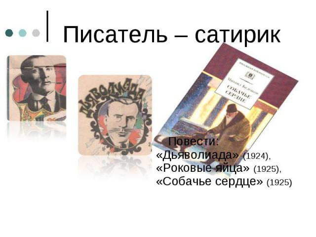 Повести: Повести: «Дьяволиада» (1924), «Роковые яйца» (1925), «Собачье сердце» (1925)