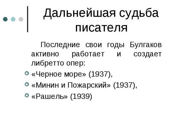 Последние свои годы Булгаков активно работает и создает либретто опер: Последние свои годы Булгаков активно работает и создает либретто опер: «Черное море» (1937), «Минин и Пожарский» (1937), «Рашель» (1939)