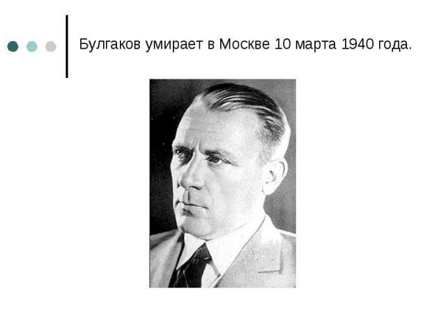 Булгаков умирает в Москве 10 марта 1940 года. Булгаков умирает в Москве 10 марта 1940 года.