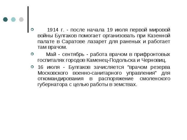 1914 г. - после начала 19 июля первой мировой войны Булгаков помогает организовать при Казенной палате в Саратове лазарет для раненых и работает там врачом. 1914 г. - после начала 19 июля первой мировой войны Булгаков помогает организовать при Казен…