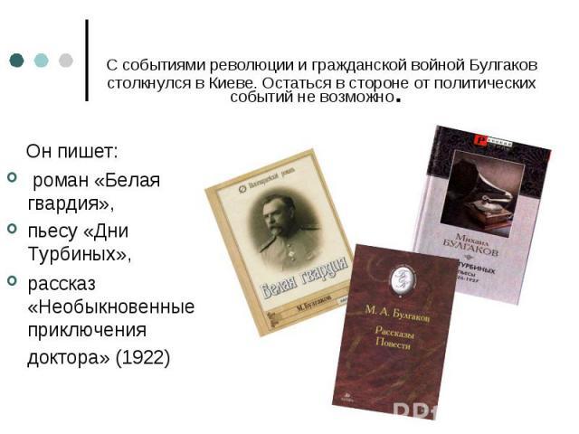 Он пишет: Он пишет: роман «Белая гвардия», пьесу «Дни Турбиных», рассказ «Необыкновенные приключения доктора» (1922)