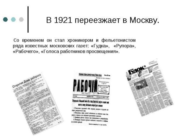 Со временем он стал хроникером и фельетонистом ряда известных московских газет: «Гудка», «Рупора», «Рабочего», «Голоса работников просвещения». Со временем он стал хроникером и фельетонистом ряда известных московских газет: «Гудка», «Рупора», «Рабоч…